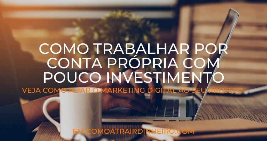 Trabalhar Por Conta Própria Com Pouco Investimento no Marketing Digital Pela Internet